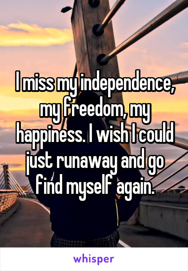 I miss my independence, my freedom, my happiness. I wish I could just runaway and go find myself again.