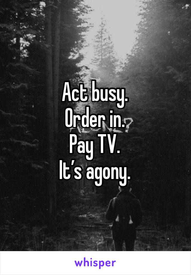 Act busy. Order in. Pay TV. It's agony.