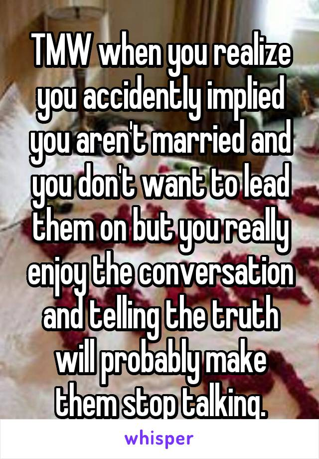 TMW when you realize you accidently implied you aren't married and you don't want to lead them on but you really enjoy the conversation and telling the truth will probably make them stop talking.