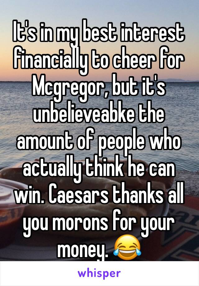 It's in my best interest financially to cheer for Mcgregor, but it's unbelieveabke the amount of people who actually think he can win. Caesars thanks all you morons for your money. 😂