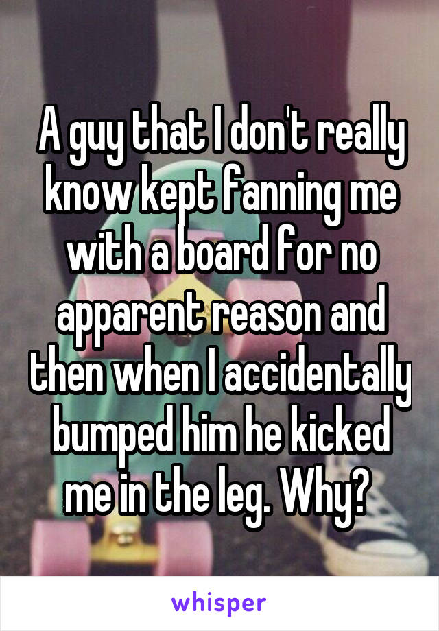 A guy that I don't really know kept fanning me with a board for no apparent reason and then when I accidentally bumped him he kicked me in the leg. Why?