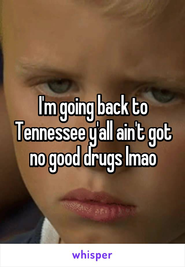 I'm going back to Tennessee y'all ain't got no good drugs lmao
