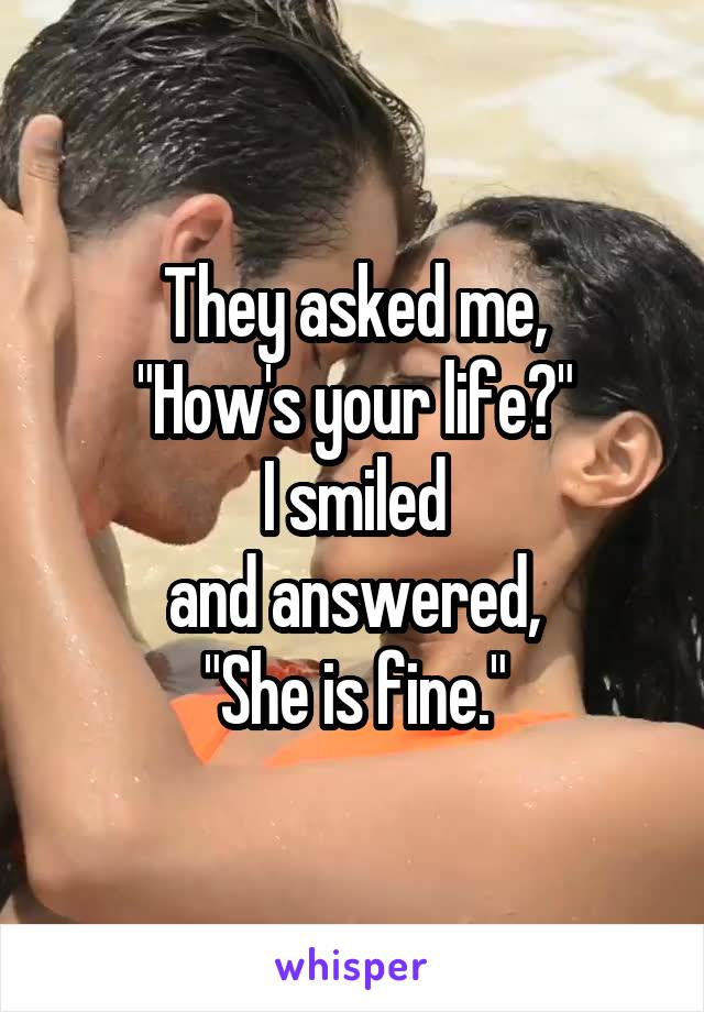 """They asked me, """"How's your life?"""" I smiled and answered, """"She is fine."""""""