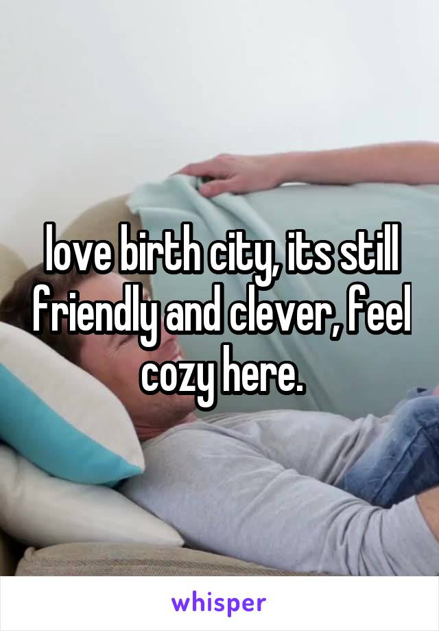 love birth city, its still friendly and clever, feel cozy here.