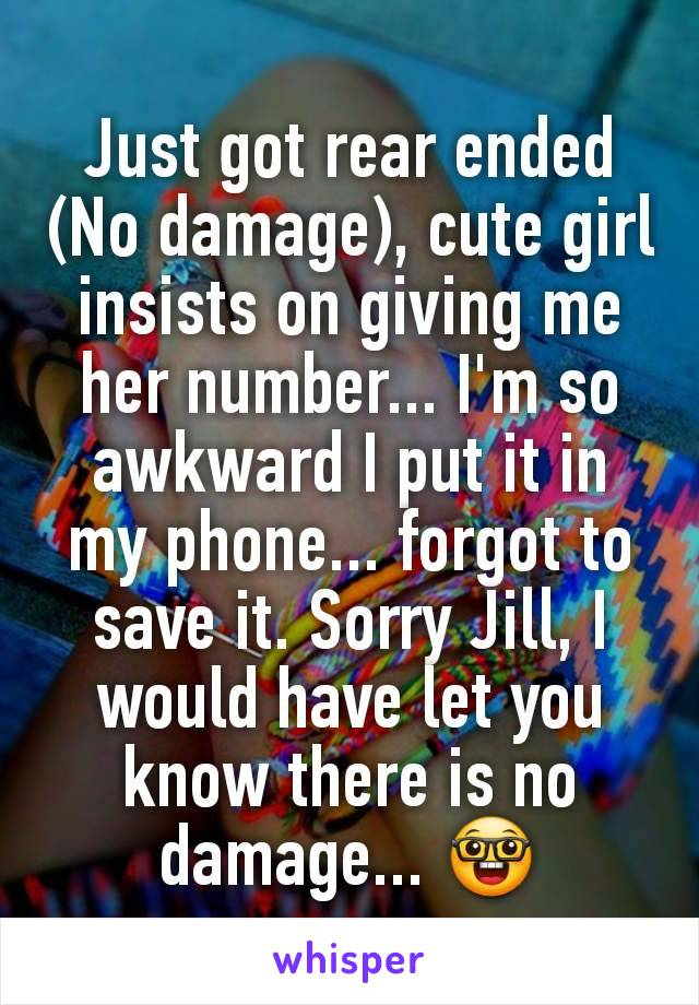 Just got rear ended (No damage), cute girl insists on giving me her number... I'm so awkward I put it in my phone... forgot to save it. Sorry Jill, I would have let you know there is no damage... 🤓