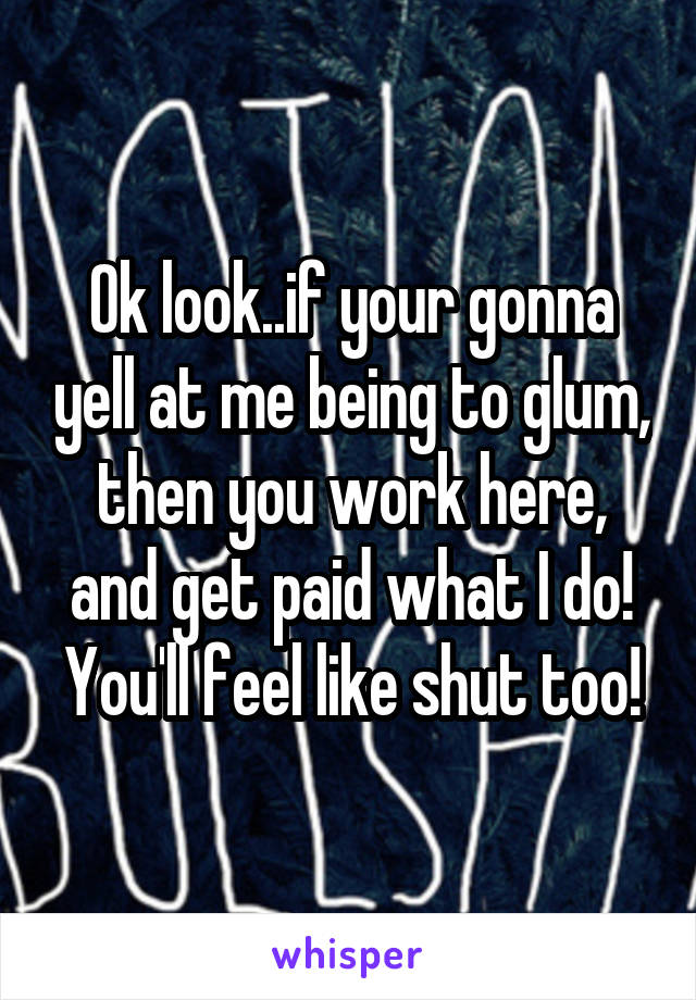 Ok look..if your gonna yell at me being to glum, then you work here, and get paid what I do! You'll feel like shut too!