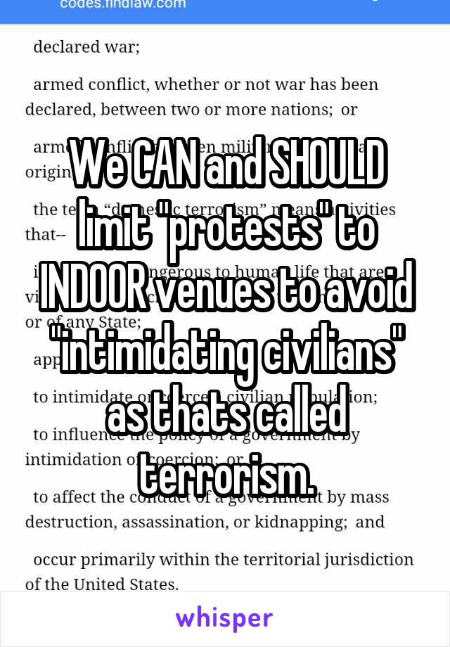 "We CAN and SHOULD limit ""protests"" to INDOOR venues to avoid ""intimidating civilians"" as thats called terrorism."