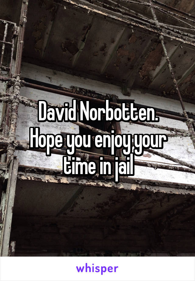 David Norbotten. Hope you enjoy your time in jail