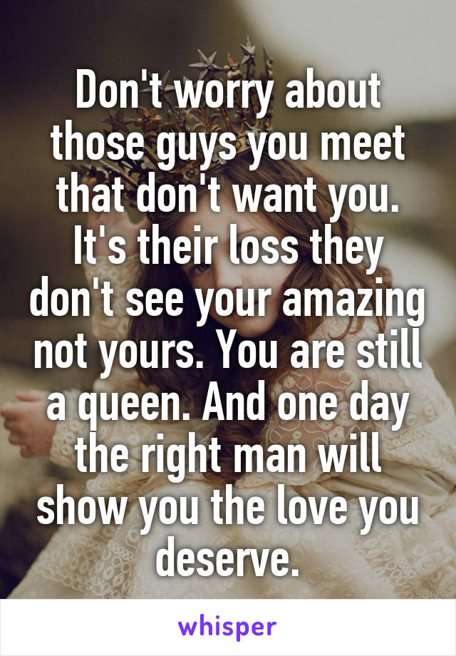 Don't worry about those guys you meet that don't want you. It's their loss they don't see your amazing not yours. You are still a queen. And one day the right man will show you the love you deserve.
