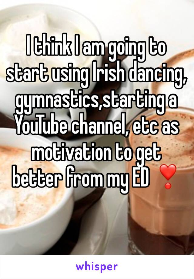 I think I am going to start using Irish dancing, gymnastics,starting a YouTube channel, etc as motivation to get better from my ED ❣️