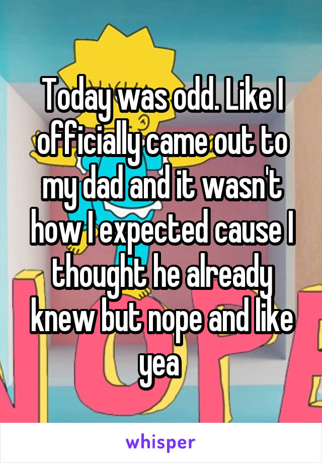 Today was odd. Like I officially came out to my dad and it wasn't how I expected cause I thought he already knew but nope and like yea