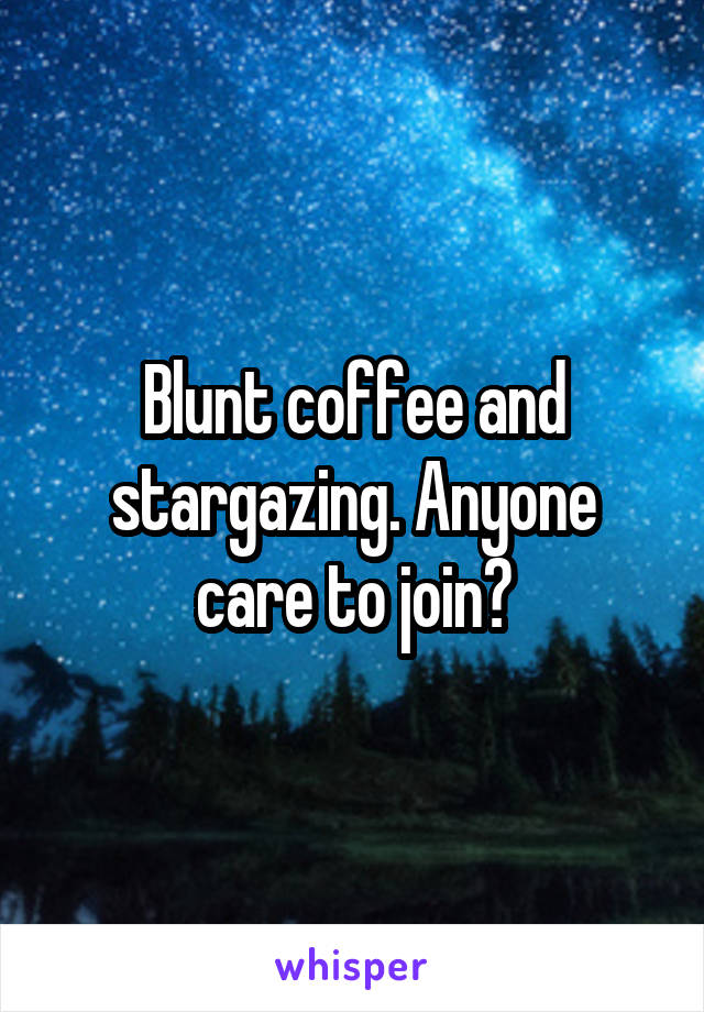 Blunt coffee and stargazing. Anyone care to join?