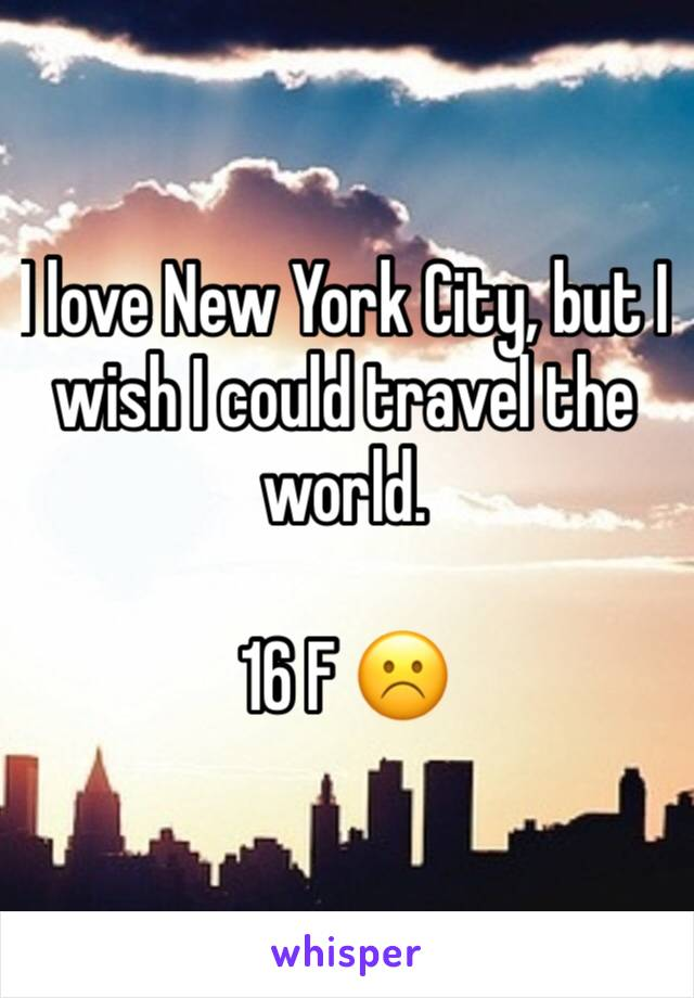 I love New York City, but I wish I could travel the world.    16 F ☹️