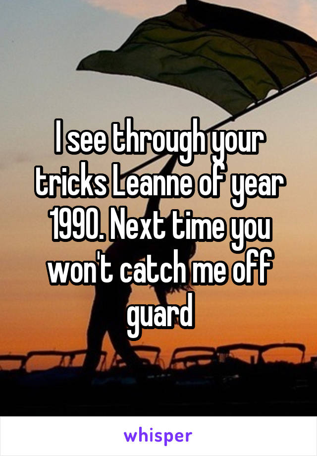 I see through your tricks Leanne of year 1990. Next time you won't catch me off guard