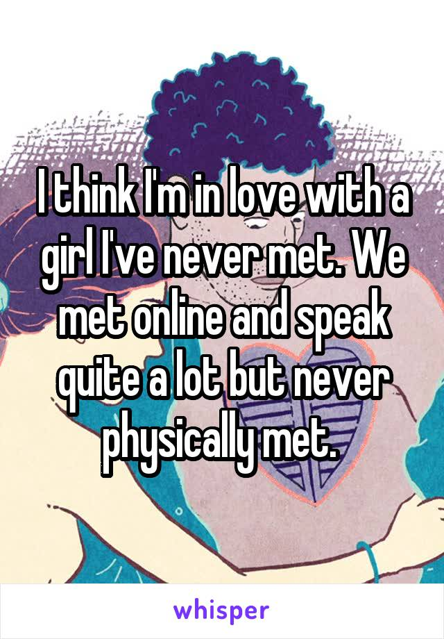 I think I'm in love with a girl I've never met. We met online and speak quite a lot but never physically met.