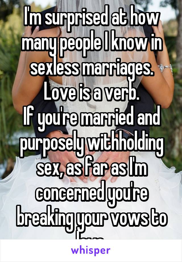 I'm surprised at how many people I know in sexless marriages. Love is a verb. If you're married and purposely withholding sex, as far as I'm concerned you're breaking your vows to love.