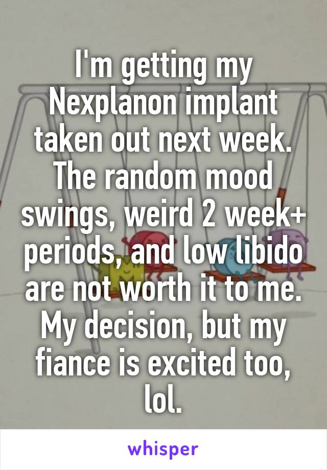 I'm getting my Nexplanon implant taken out next week. The random mood swings, weird 2 week+ periods, and low libido are not worth it to me. My decision, but my fiance is excited too, lol.
