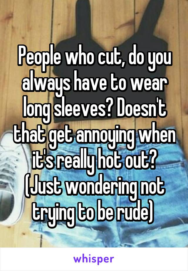People who cut, do you always have to wear long sleeves? Doesn't that get annoying when it's really hot out? (Just wondering not trying to be rude)