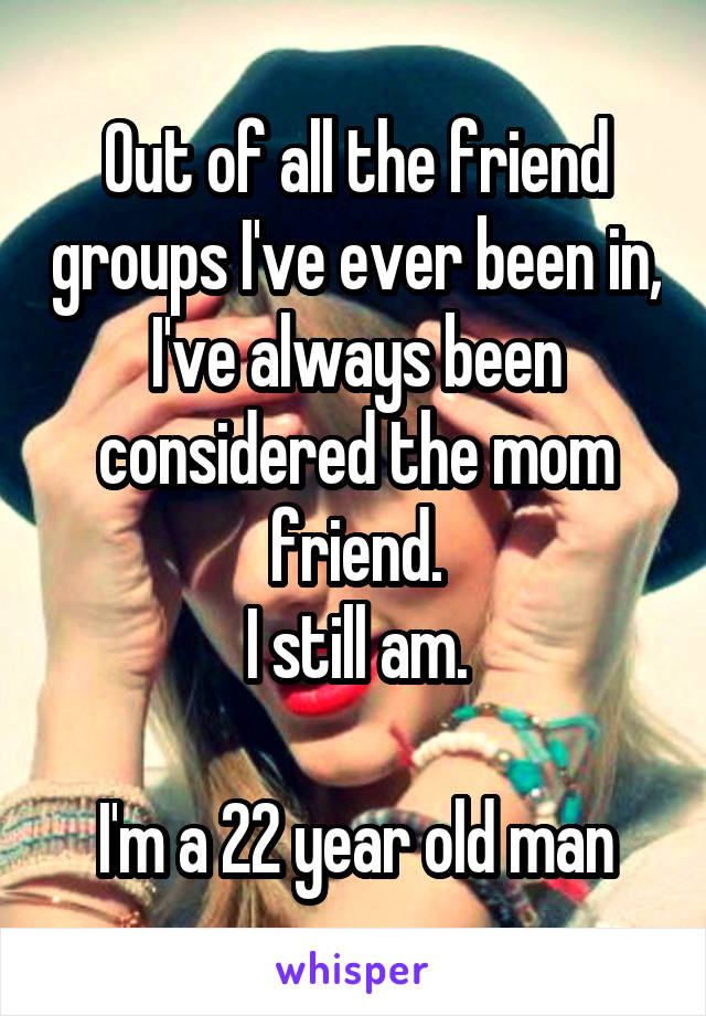 Out of all the friend groups I've ever been in, I've always been considered the mom friend. I still am.  I'm a 22 year old man