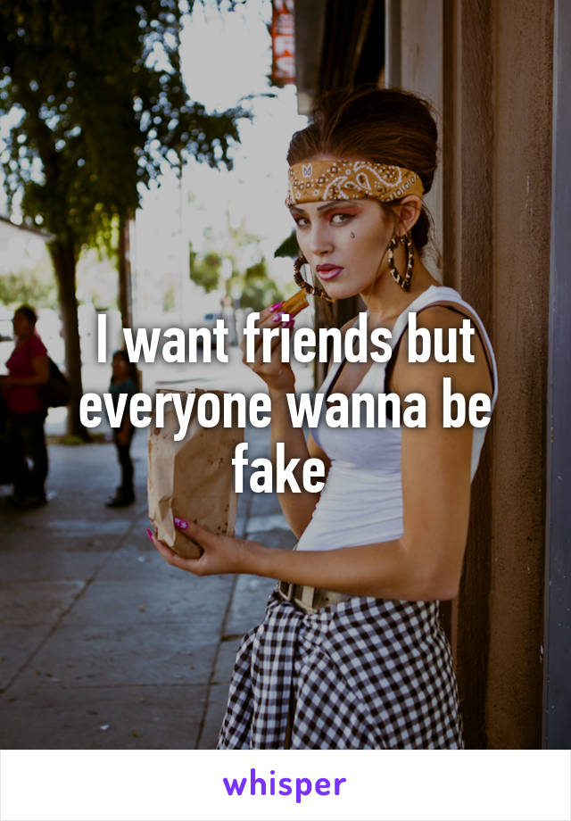 I want friends but everyone wanna be fake