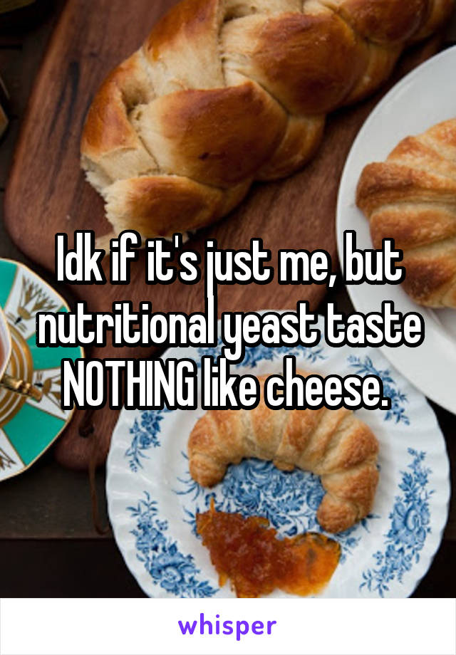 Idk if it's just me, but nutritional yeast taste NOTHING like cheese.