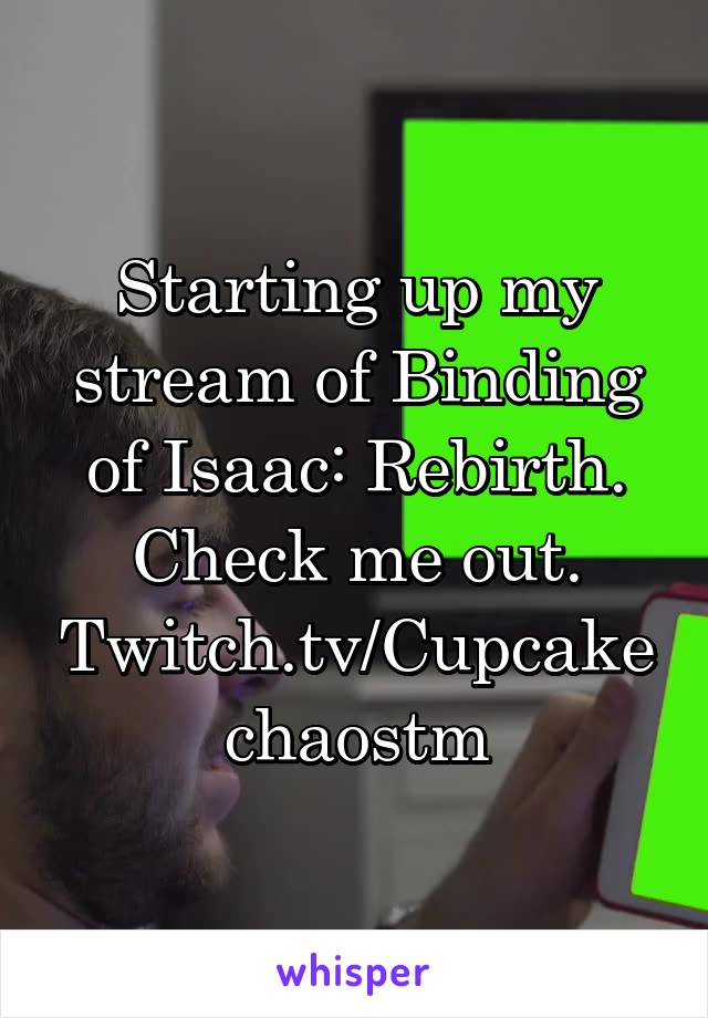 Starting up my stream of Binding of Isaac: Rebirth. Check me out. Twitch.tv/Cupcakechaostm