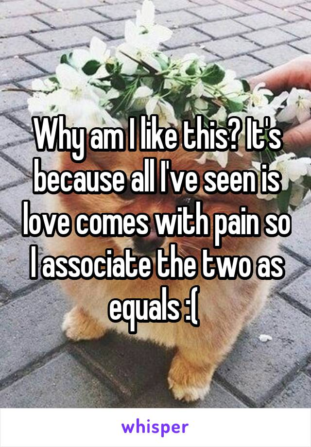 Why am I like this? It's because all I've seen is love comes with pain so I associate the two as equals :(