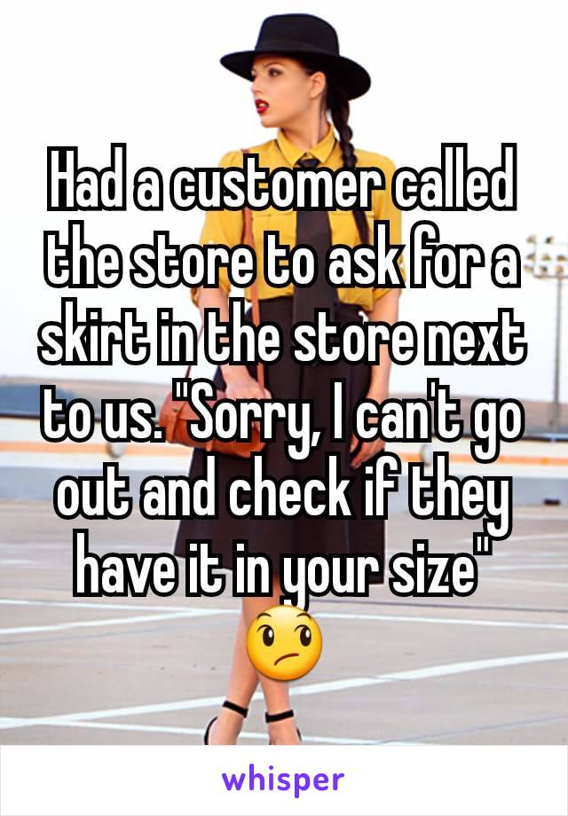 """Had a customer called the store to ask for a skirt in the store next to us. """"Sorry, I can't go out and check if they have it in your size"""" 😞"""