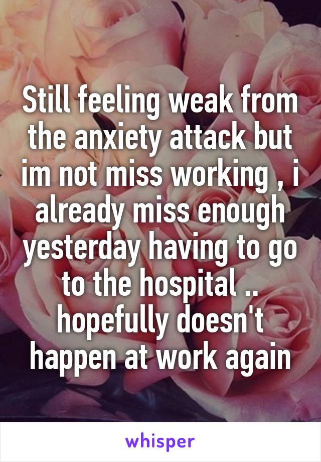 Still feeling weak from the anxiety attack but im not miss working , i already miss enough yesterday having to go to the hospital .. hopefully doesn't happen at work again