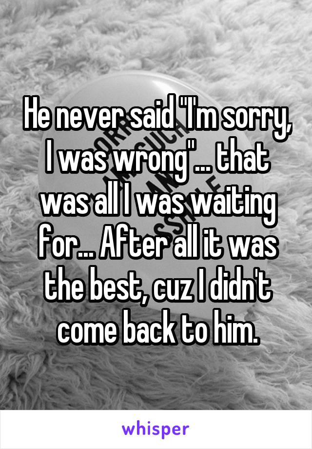 """He never said """"I'm sorry, I was wrong""""... that was all I was waiting for... After all it was the best, cuz I didn't come back to him."""