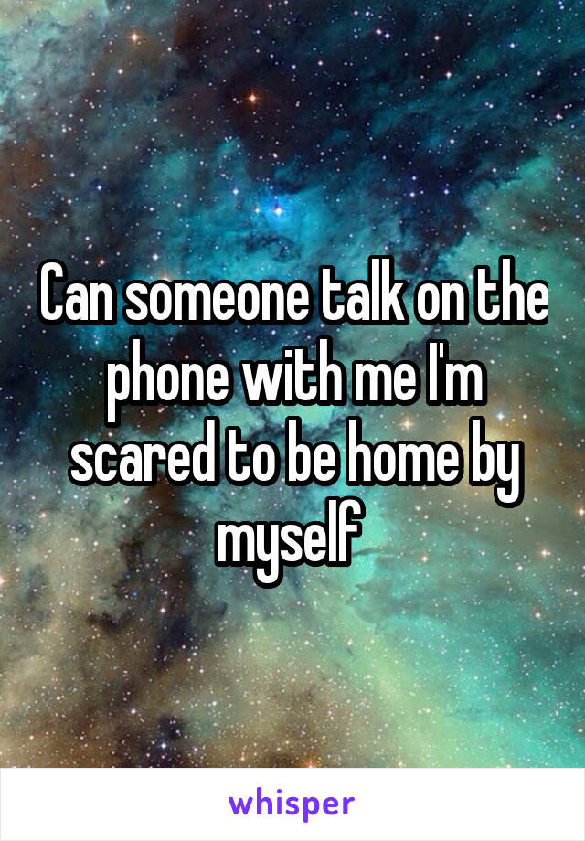 Can someone talk on the phone with me I'm scared to be home by myself