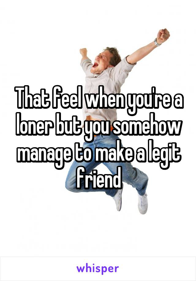 That feel when you're a loner but you somehow manage to make a legit friend