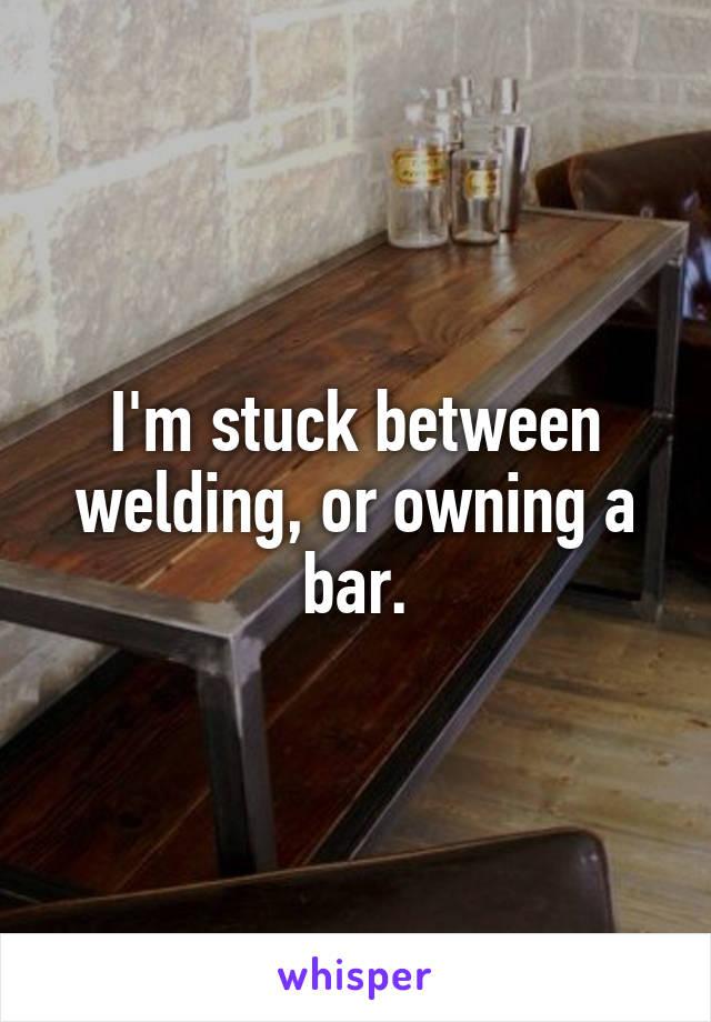I'm stuck between welding, or owning a bar.