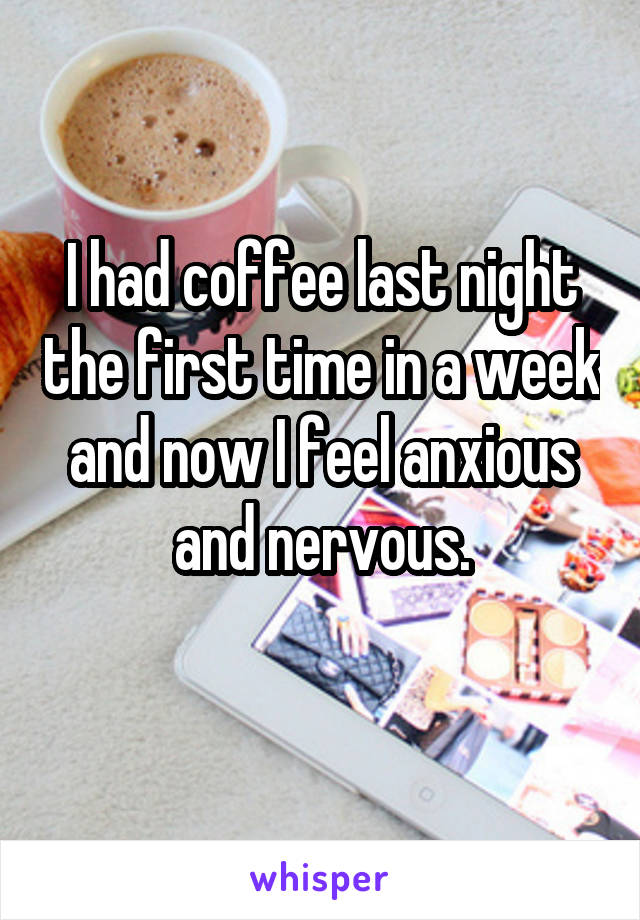 I had coffee last night the first time in a week and now I feel anxious and nervous.