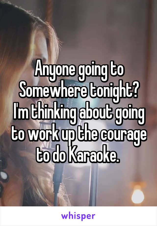 Anyone going to Somewhere tonight? I'm thinking about going to work up the courage to do Karaoke.