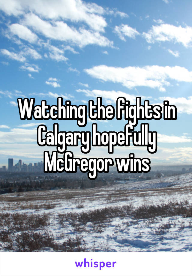 Watching the fights in Calgary hopefully McGregor wins