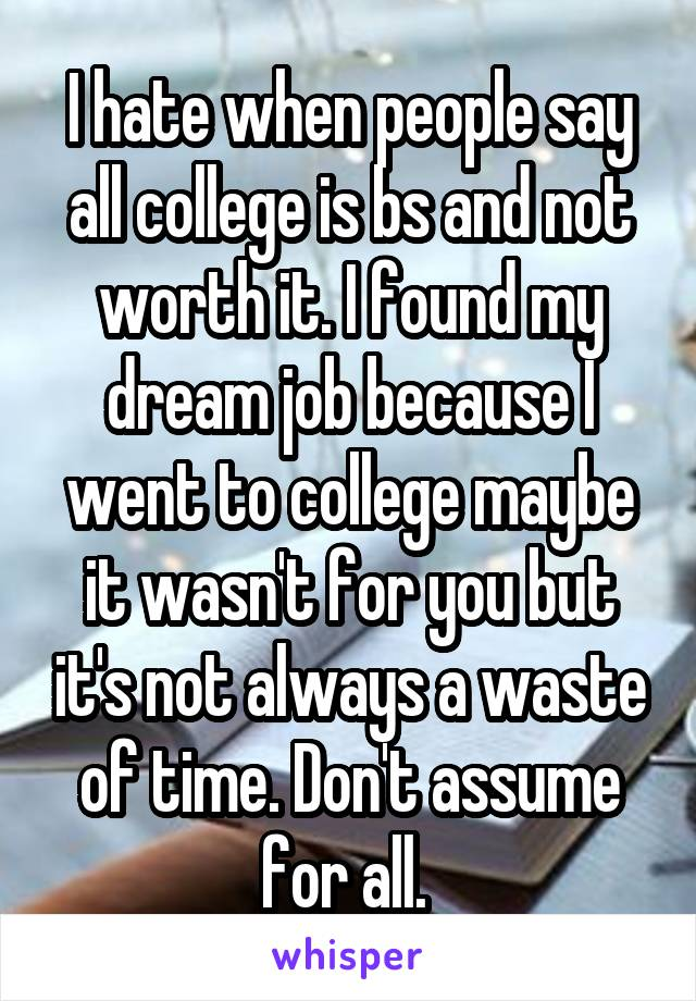 I hate when people say all college is bs and not worth it. I found my dream job because I went to college maybe it wasn't for you but it's not always a waste of time. Don't assume for all.