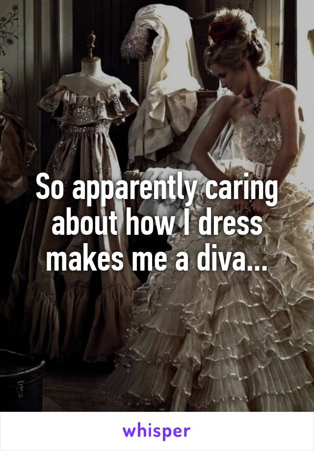 So apparently caring about how I dress makes me a diva...