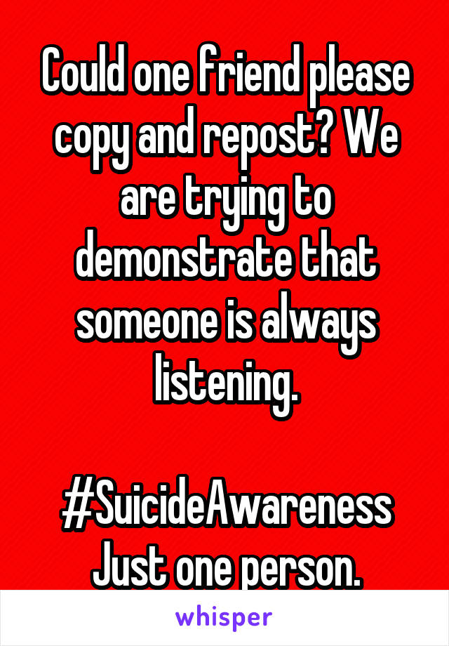 Could one friend please copy and repost? We are trying to demonstrate that someone is always listening.  #SuicideAwareness Just one person.