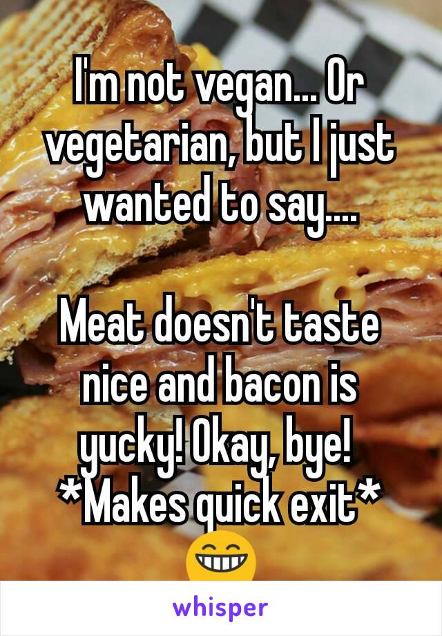I'm not vegan... Or vegetarian, but I just wanted to say....  Meat doesn't taste nice and bacon is yucky! Okay, bye!  *Makes quick exit* 😁