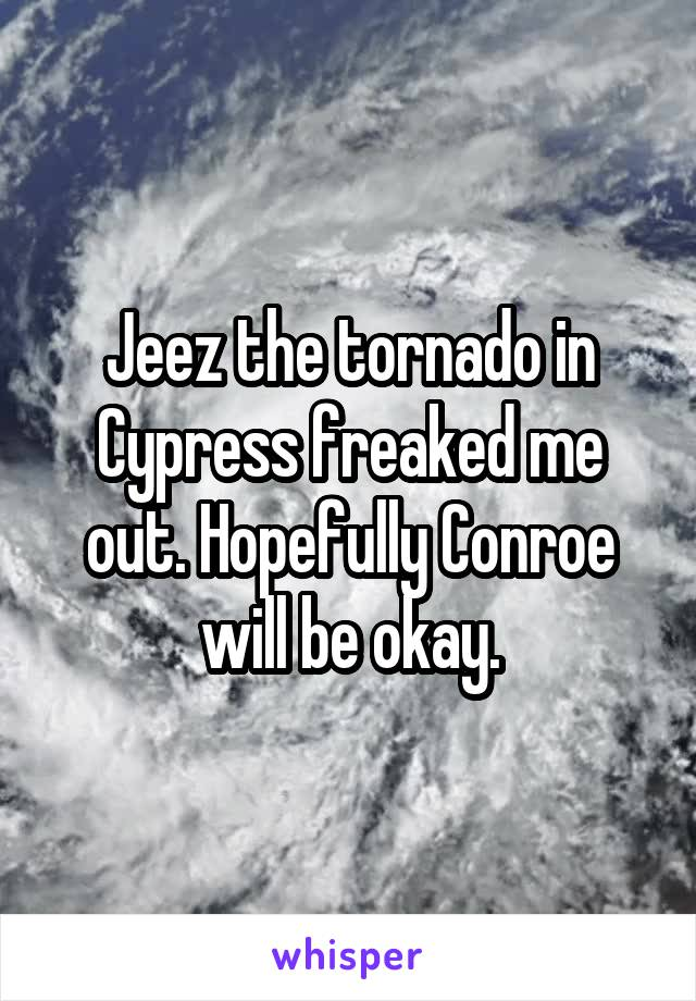 Jeez the tornado in Cypress freaked me out. Hopefully Conroe will be okay.