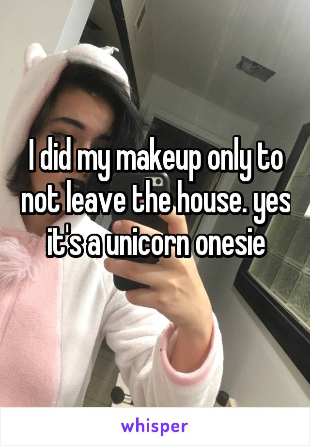 I did my makeup only to not leave the house. yes it's a unicorn onesie