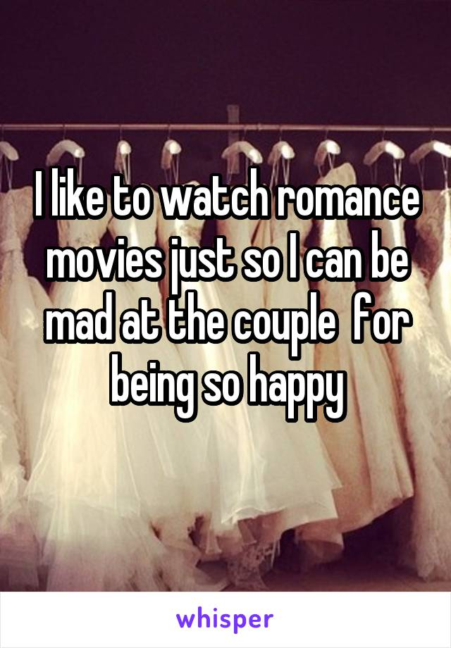 I like to watch romance movies just so I can be mad at the couple  for being so happy