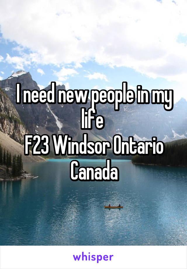 I need new people in my life  F23 Windsor Ontario Canada