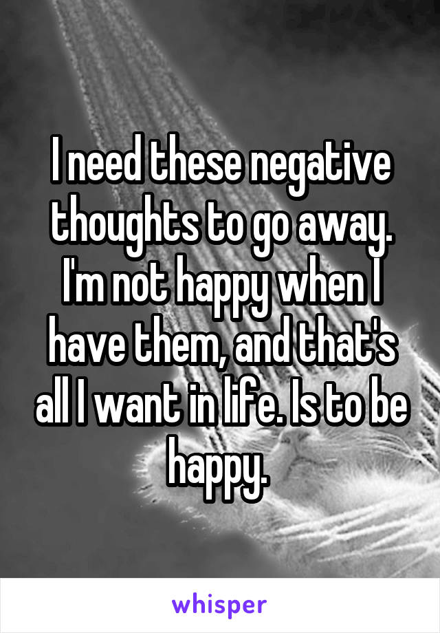 I need these negative thoughts to go away. I'm not happy when I have them, and that's all I want in life. Is to be happy.