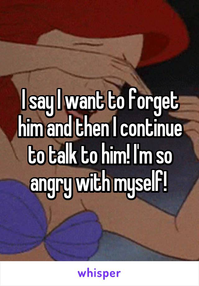 I say I want to forget him and then I continue to talk to him! I'm so angry with myself!