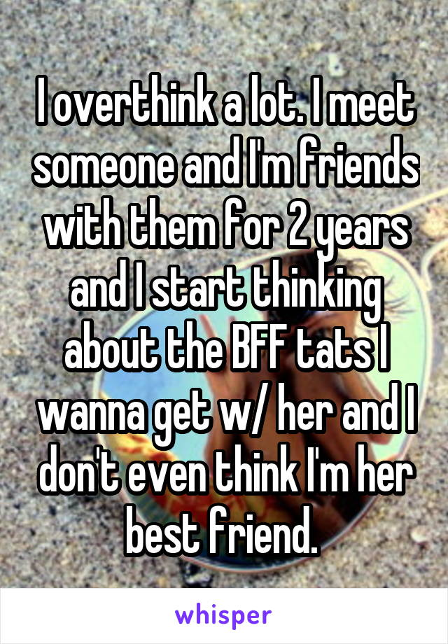 I overthink a lot. I meet someone and I'm friends with them for 2 years and I start thinking about the BFF tats I wanna get w/ her and I don't even think I'm her best friend.