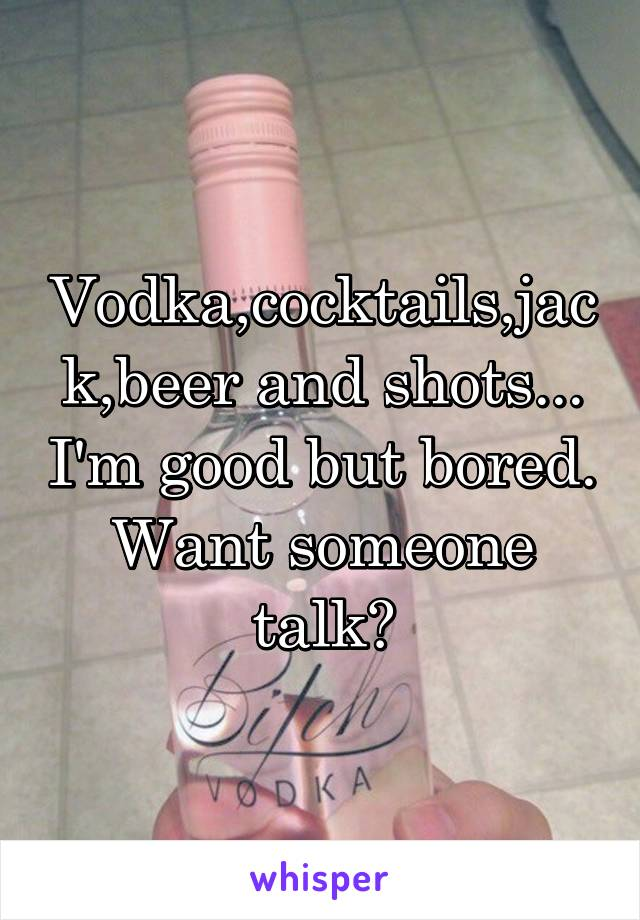 Vodka,cocktails,jack,beer and shots... I'm good but bored. Want someone talk?