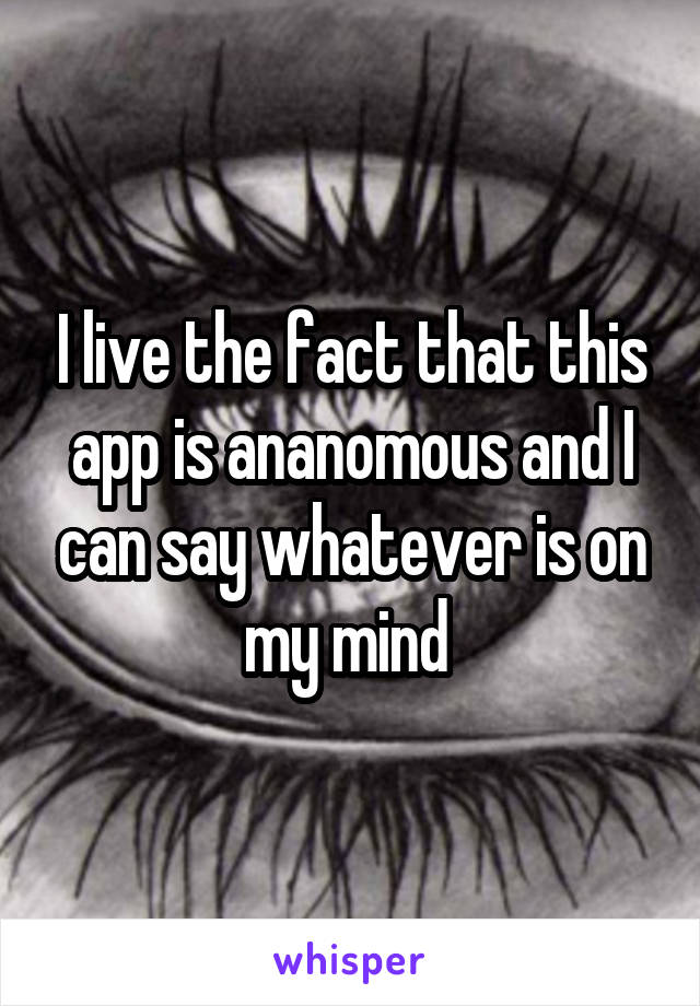 I live the fact that this app is ananomous and I can say whatever is on my mind