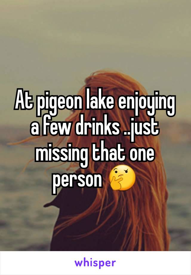 At pigeon lake enjoying a few drinks ..just missing that one person 🤔